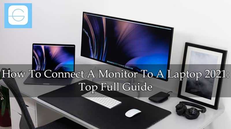 How To Connect A Monitor To A Laptop 2021 Top Full Guide