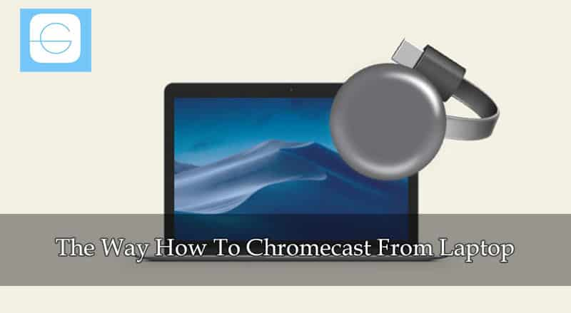 The Way How To Chromecast From Laptop