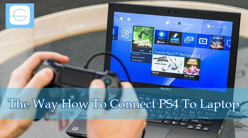 The Way How To Connect PS4 To Laptop
