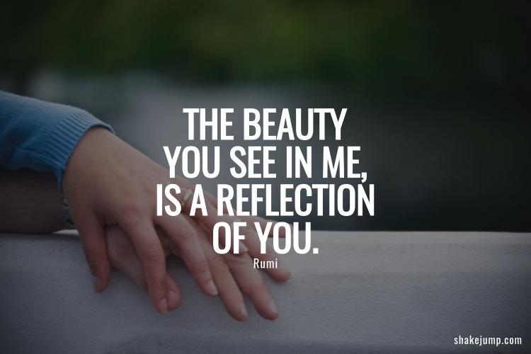 The beauty you see in me is a reflection of you.