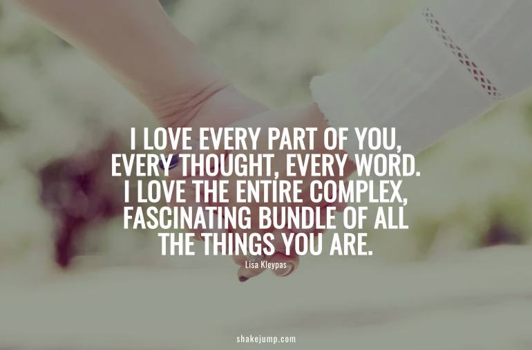 I love every part of you, every thought, every word.