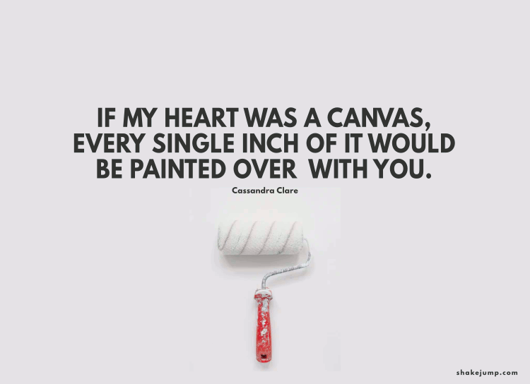 If my heart was a canvas, every square inch of it would be painted over with you.