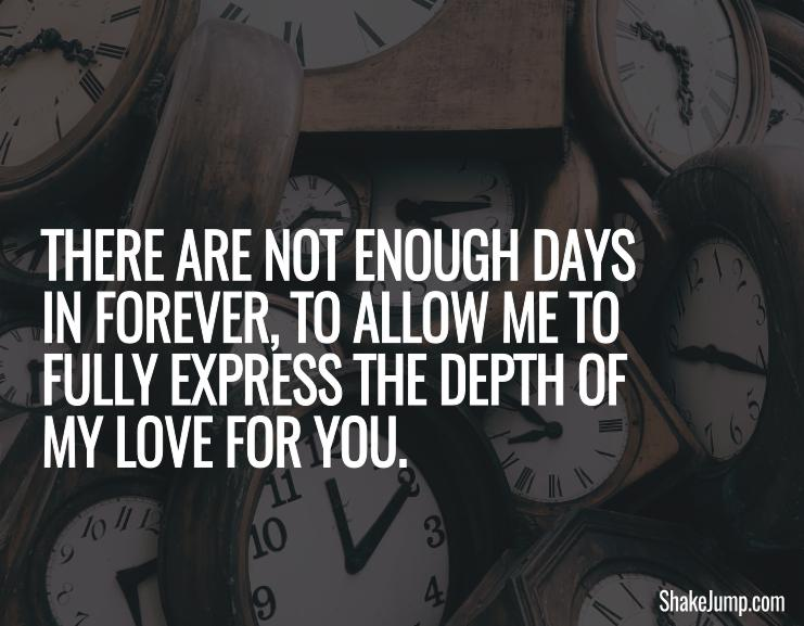 There are not enough days in forever to allow me to fully express the depth of my love for you.
