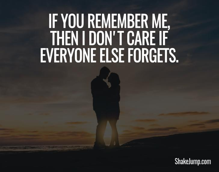 If you remember me then I don't care if everyone else forgets - Love quote for him