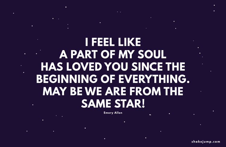 I feel like a part of my soul has loved you since the beginning of everything. Maybe we're from the same star.