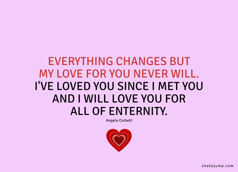 Everything changes, but my love for you never will. I've loved you since I met you and I will love you for all of eternity.