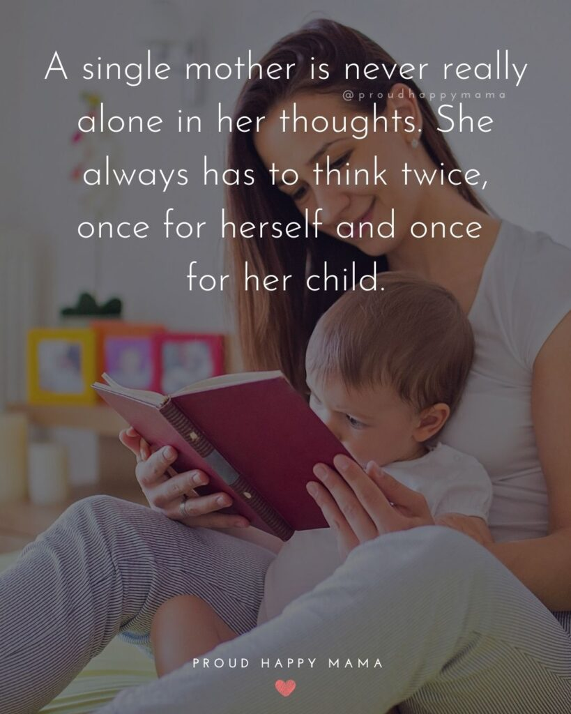 Single Mom Quotes - A single mother is never really alone in her thoughts. She always has to think twice, once for herself and once for her child.