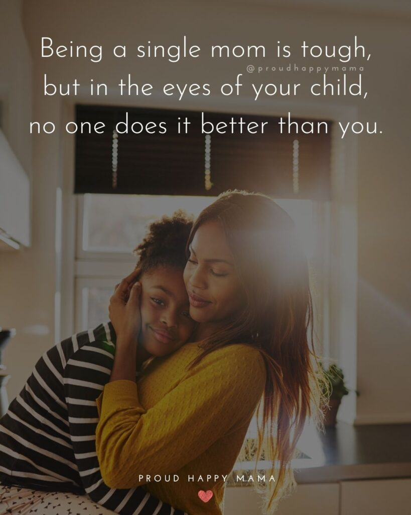 Single Mom Quotes - Being a single mom is tough, but in the eyes of your child, no one does it better than you.