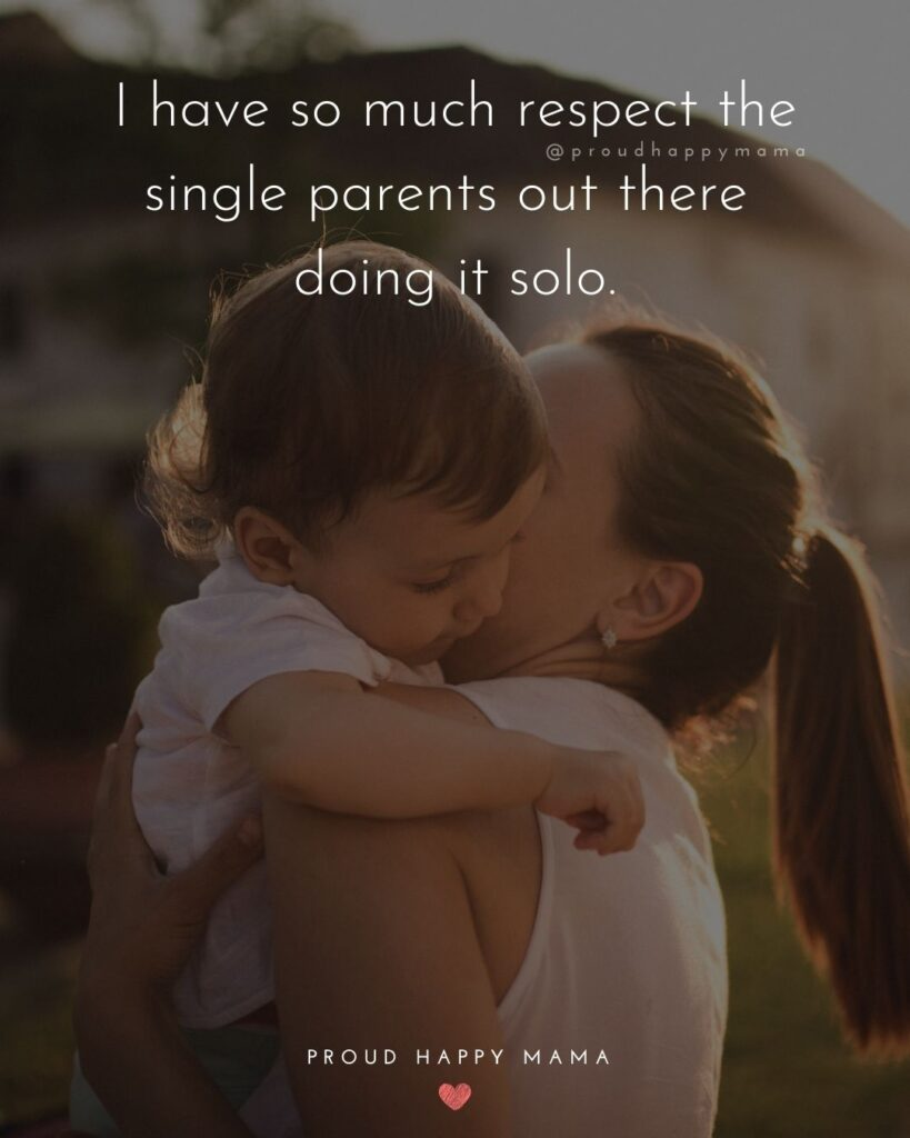 Single Mom Quotes - I have so much respect the single parents out there doing it solo.