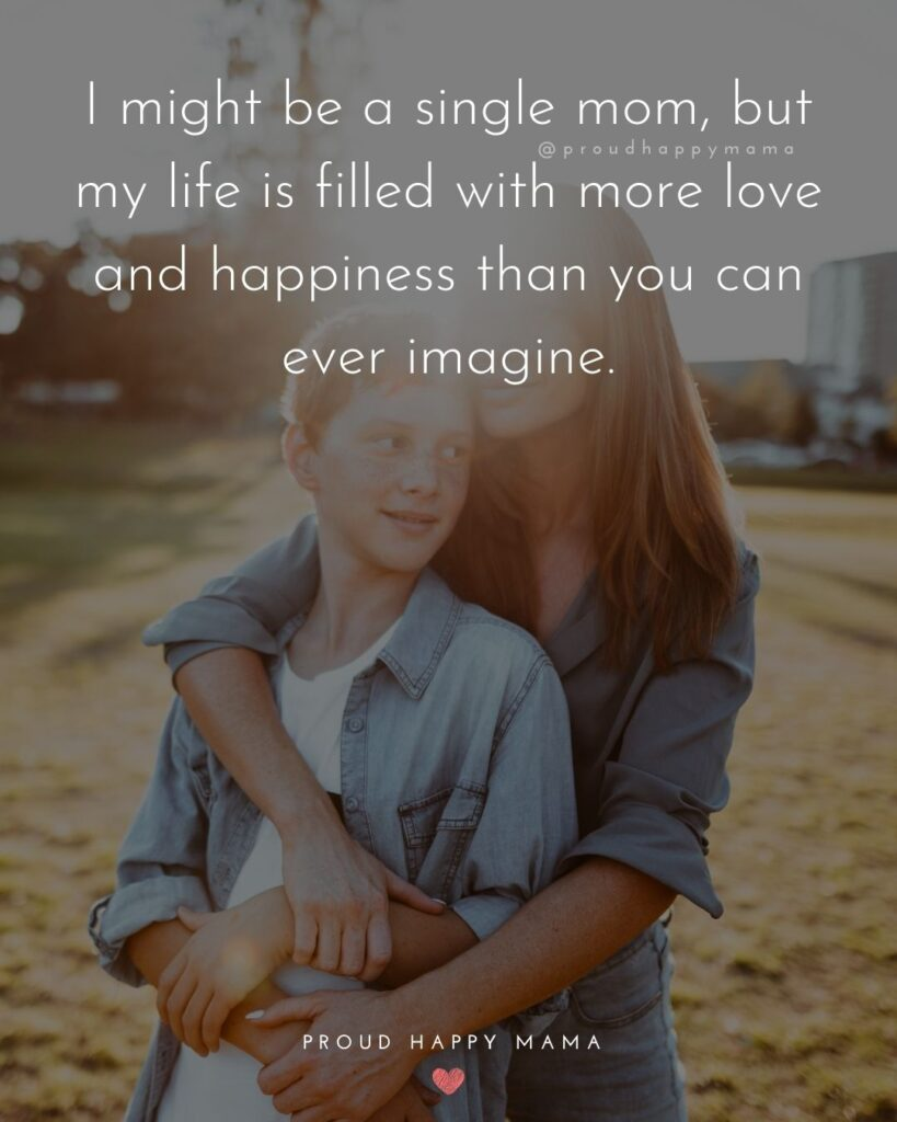 Single Mom Quotes - I might be a single mom, but my life is filled with more love and happiness than you can ever imagine.