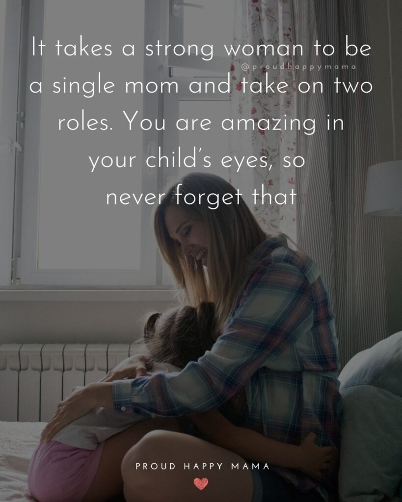 Single Mom Quotes - It takes a strong woman to be a single mom and take on two roles. You are amazing in your child's eyes, so never forget that.