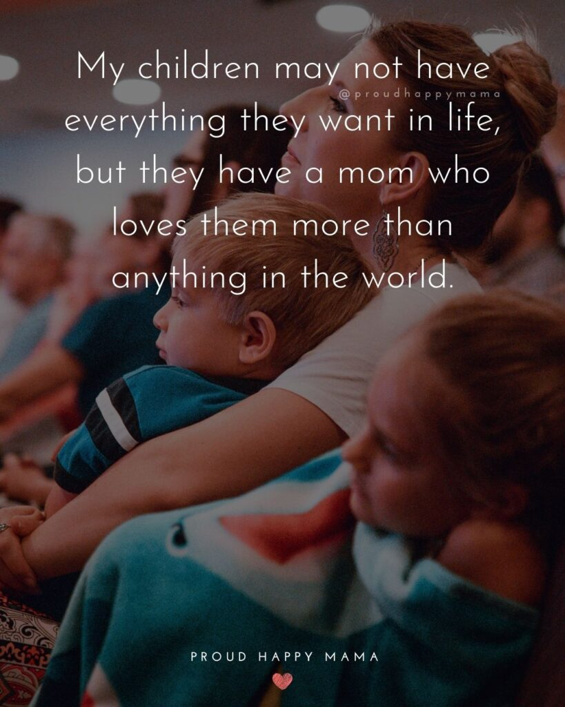 Single Mom Quotes - My children may not have everything they want in life, but they have a mom who loves them more than anything in the world.