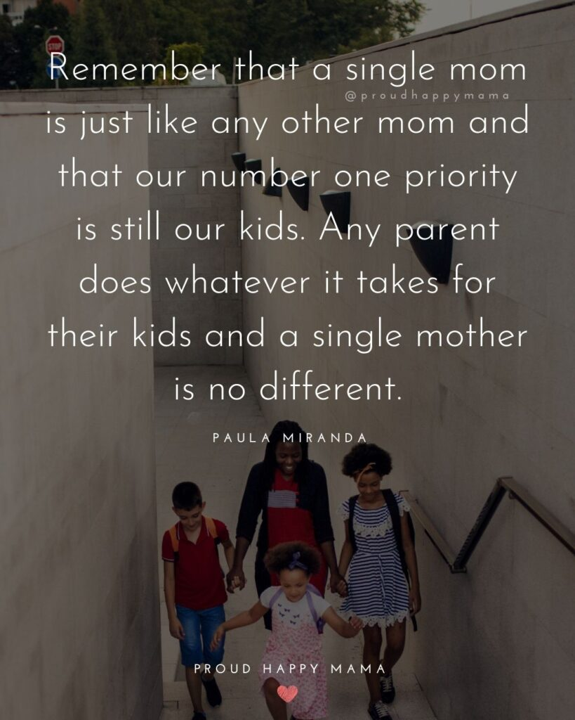 Single Mom Quotes - Remember that a single mom is just like any other mom and that our number one priority is till our kids. Any parent does whatever it takes for their kids and a single