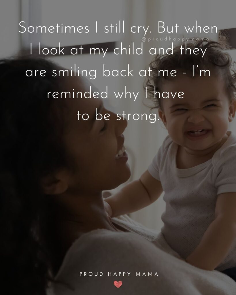Single Mom Quotes - Sometimes I still cry. But when I look at my child and they are smiling back at me - I'm reminded why I have to be strong.