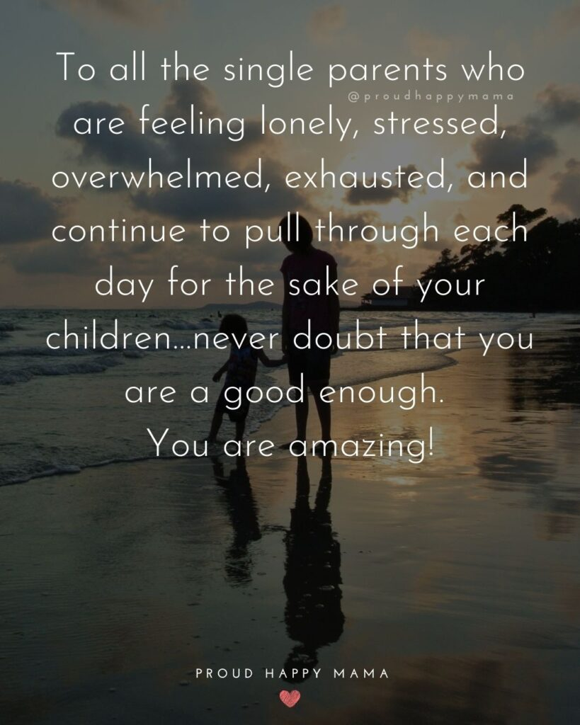 Single Mom Quotes - To all the single parents who are feeling lonely, stressed, overwhelmed, exhausted, and continue to pull through each day for the sake of your children…never doubt that