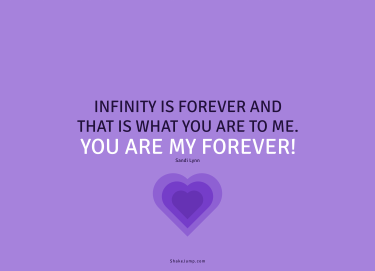 Infinity is forever, and that is what you are to me, you are my forever.
