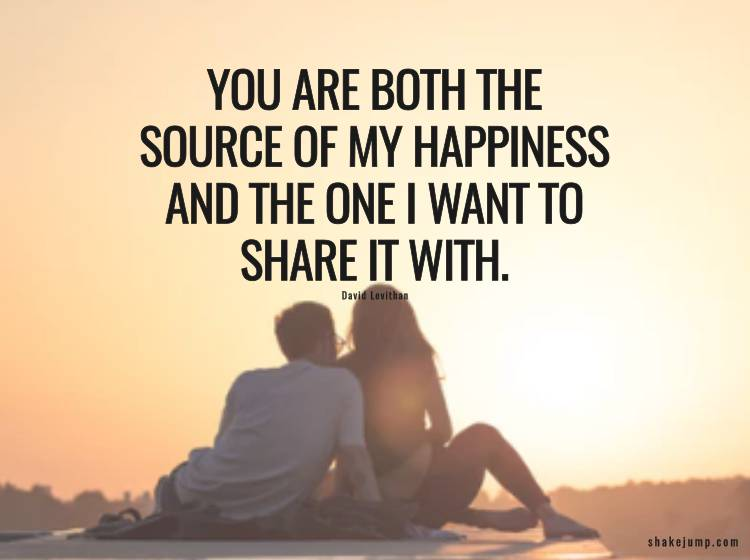 You are both, the source of my happiness and the one I want to share it with.